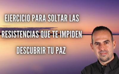 COMO SOLTAR LAS RESISTENCIAS PARA DESCUBRIR TU PAZ.